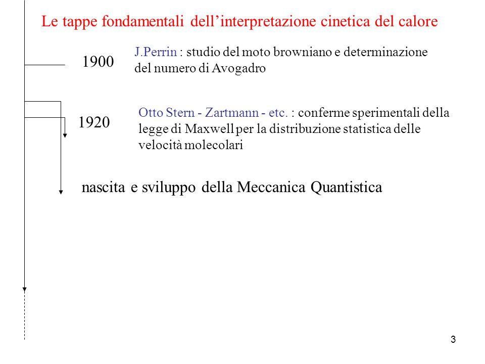 2 Le tappe fondamentali dellinterpretazione cinetica del calore 1738 Daniel Bernoulli : spiegazione della legge di Boyle col modello cinetico (pressione di un gas come risultato degli urti delle molecole sulle pareti del contenitore) (ignorata per il prevalere del modello statico proposto da Newton) 1820 John Herapath: riproposta dei risultati di Bernoulli, calcolo della velocità di una molecola didrogeno 1827 Robert Brown : scoperta del moto Browniano 1848 J.R.Joule : equivalenza tra calore ed energia meccanica abbandono definitivo della teoria del calorico riproposta del lavoro di Herapath 1856 R.Clausius :sulla natura di quel particolare moto che chiamiamo calore [fondamenti della moderna teoria cinetica] 1861 J.C.Maxwell - Ludwig Boltzmann : sviluppo dettagliato della teoria matematica [Meccanica statistica]