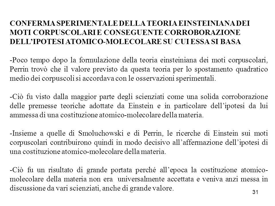 30 LA FORMULA FINALE DELLA TEORIA EINSTEINIANA DEI MOTI CORPUSCOLARI -Con metodi sofisticati, la teoria dei moti corpuscolari che Einstein elaborò nella memoria del 1905 conduce a una formula finale che permette di calcolare lo spostamento medio dei corpuscoli su intervalli temporali di durata pari a quella delle osservazioni macroscopiche.