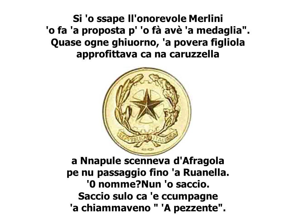 Si o ssape ll onorevole Merlini o fa a proposta p o fà avè a medaglia .