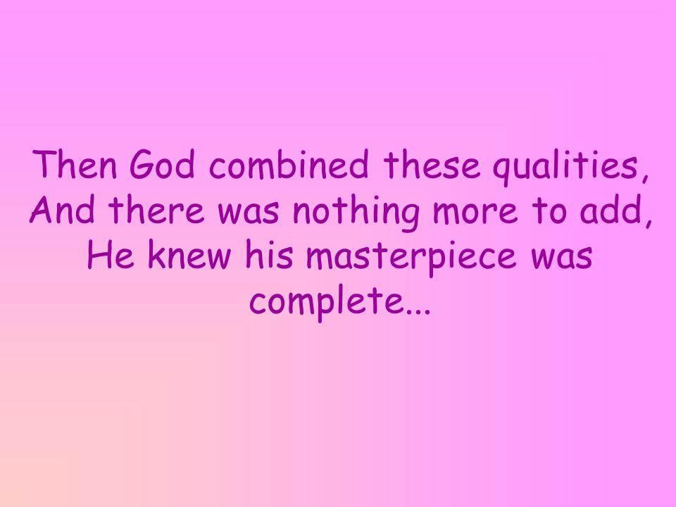 Then God combined these qualities, And there was nothing more to add, He knew his masterpiece was complete...