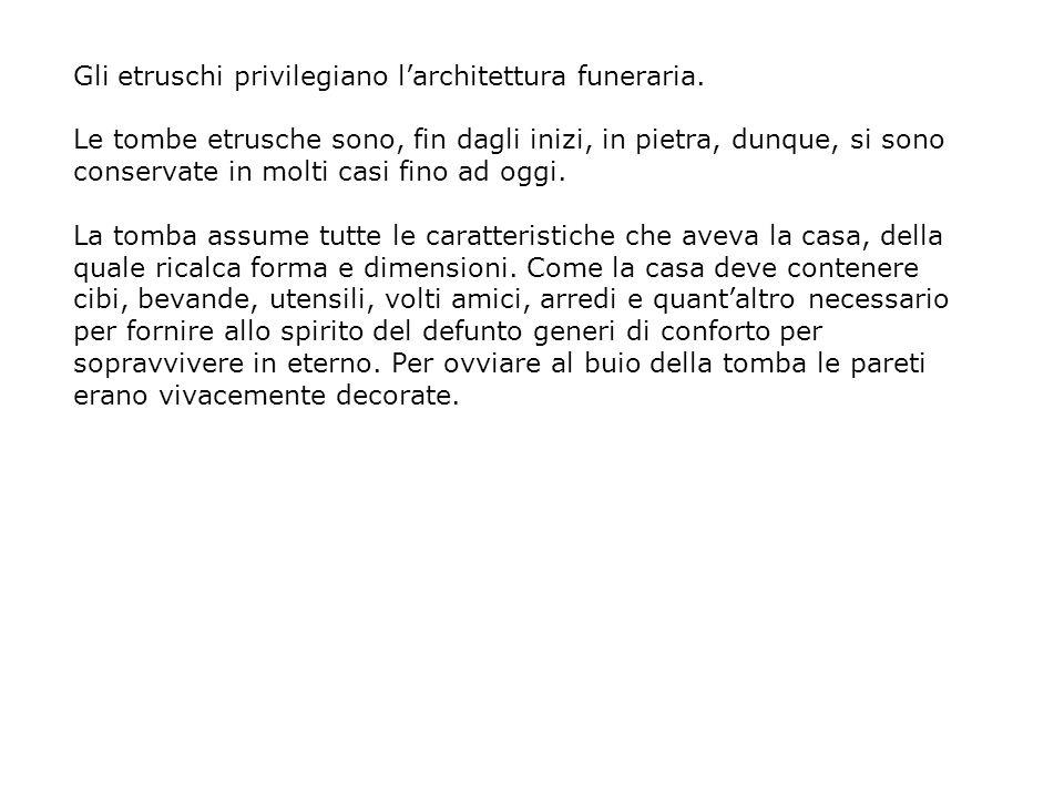 Gli etruschi privilegiano larchitettura funeraria. Le tombe etrusche sono, fin dagli inizi, in pietra, dunque, si sono conservate in molti casi fino a