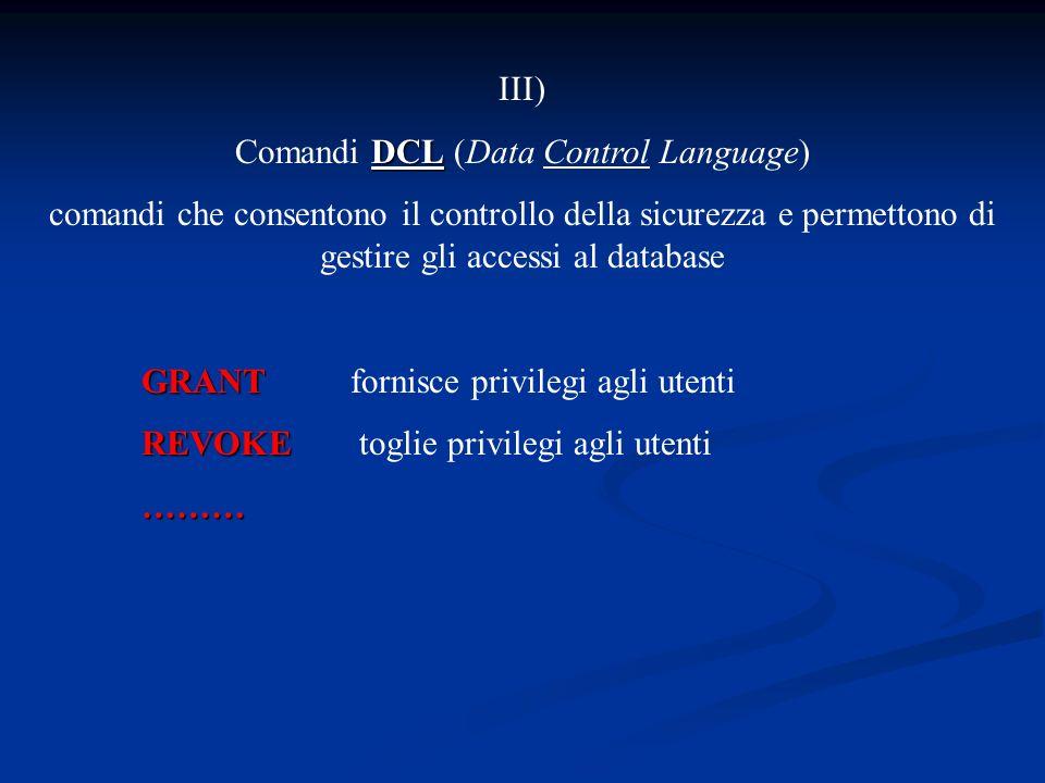 III) DCL Comandi DCL (Data Control Language) comandi che consentono il controllo della sicurezza e permettono di gestire gli accessi al database GRANT GRANTfornisce privilegi agli utenti REVOKE REVOKE toglie privilegi agli utenti………