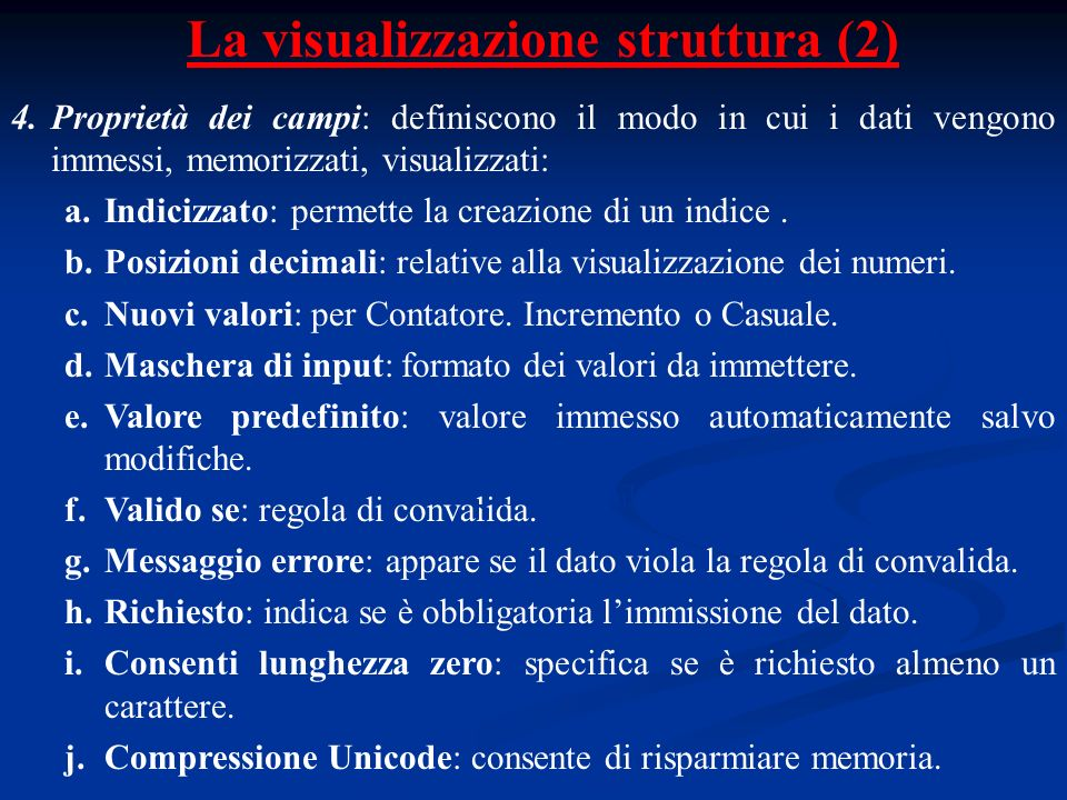 La visualizzazione struttura (2) 4.Proprietà dei campi: definiscono il modo in cui i dati vengono immessi, memorizzati, visualizzati: a.Indicizzato: permette la creazione di un indice.