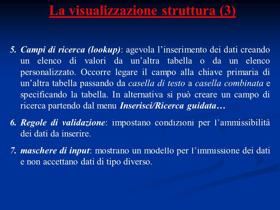 La visualizzazione struttura (3) 5.Campi di ricerca (lookup): agevola linserimento dei dati creando un elenco di valori da unaltra tabella o da un ele