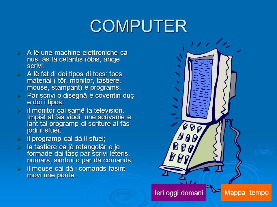 COMPUTER A lè une machine elettroniche ca nus fâs fâ cetantis rôbis, ancje scrivi.