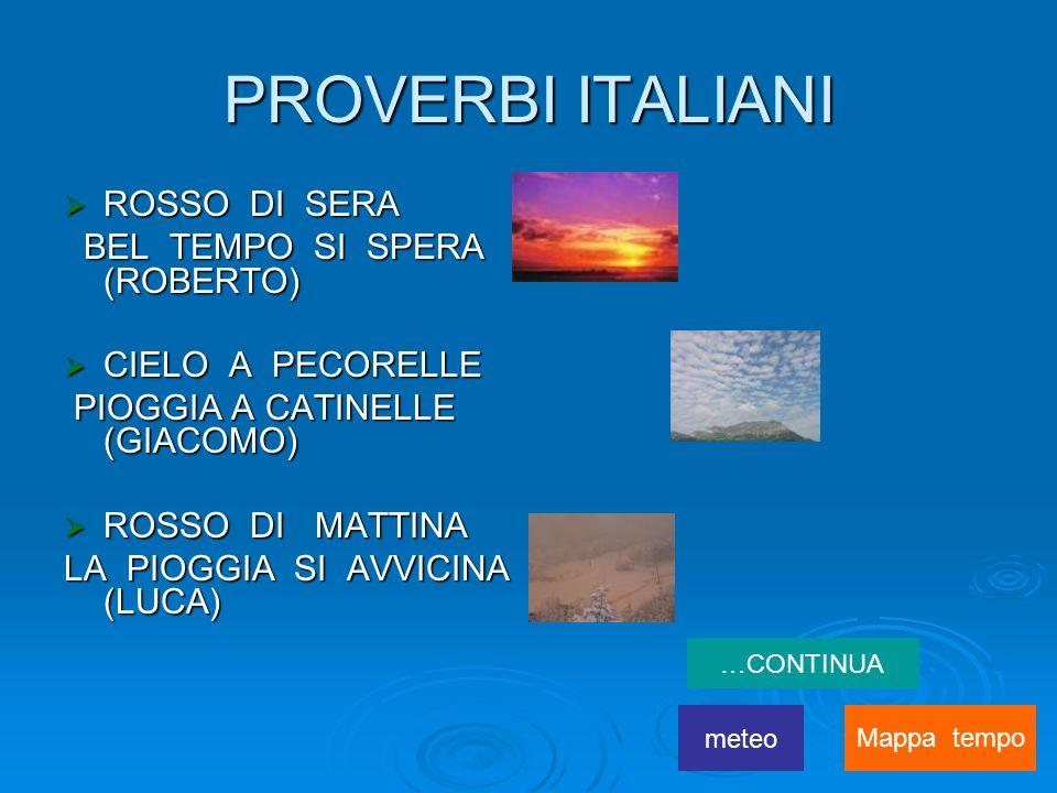 PROVERBI ITALIANI ROSSO DI SERA ROSSO DI SERA BEL TEMPO SI SPERA (ROBERTO) BEL TEMPO SI SPERA (ROBERTO) CIELO A PECORELLE CIELO A PECORELLE PIOGGIA A CATINELLE (GIACOMO) PIOGGIA A CATINELLE (GIACOMO) ROSSO DI MATTINA ROSSO DI MATTINA LA PIOGGIA SI AVVICINA (LUCA) …CONTINUA meteo Mappa tempo