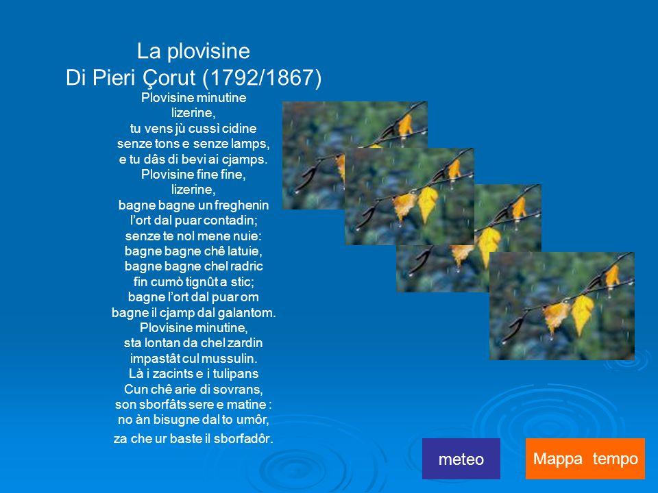 La plovisine Di Pieri Çorut (1792/1867) Plovisine minutine lizerine, tu vens jù cussì cidine senze tons e senze lamps, e tu dâs di bevi ai cjamps.