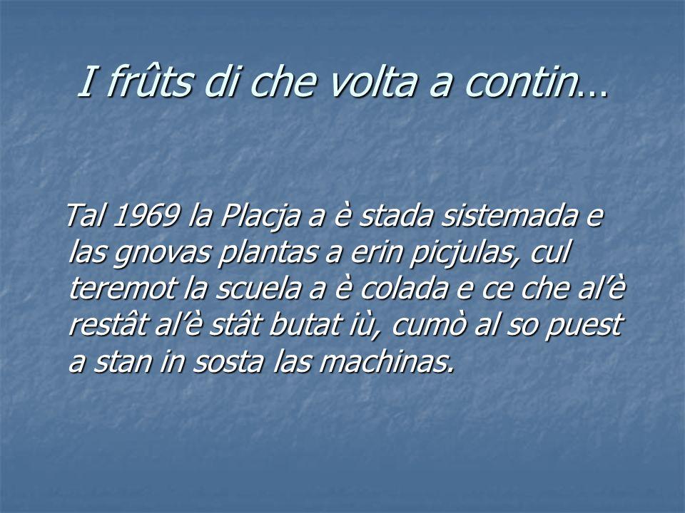 I frûts di che volta a contin… Tal 1969 la Placja a è stada sistemada e las gnovas plantas a erin picjulas, cul teremot la scuela a è colada e ce che