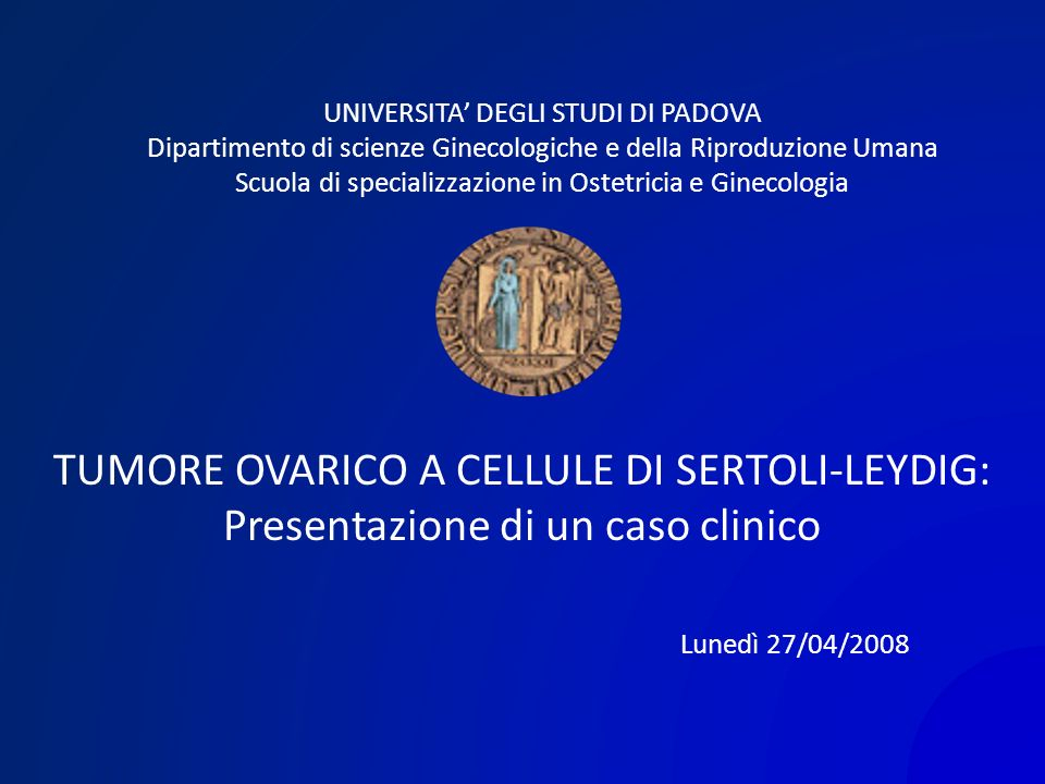 TUMORE OVARICO A CELLULE DI SERTOLI-LEYDIG: Presentazione di un caso clinico UNIVERSITA DEGLI STUDI DI PADOVA Dipartimento di scienze Ginecologiche e