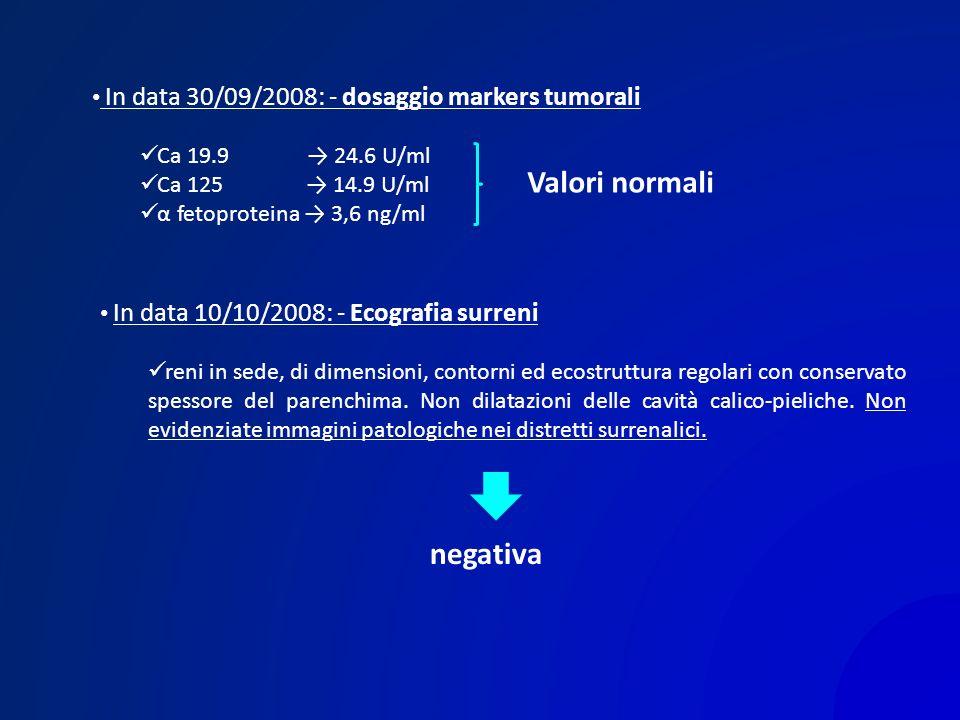 In data 30/09/2008: - dosaggio markers tumorali Ca 19.9 24.6 U/ml Ca 125 14.9 U/ml α fetoproteina 3,6 ng/ml Valori normali In data 10/10/2008: - Ecogr