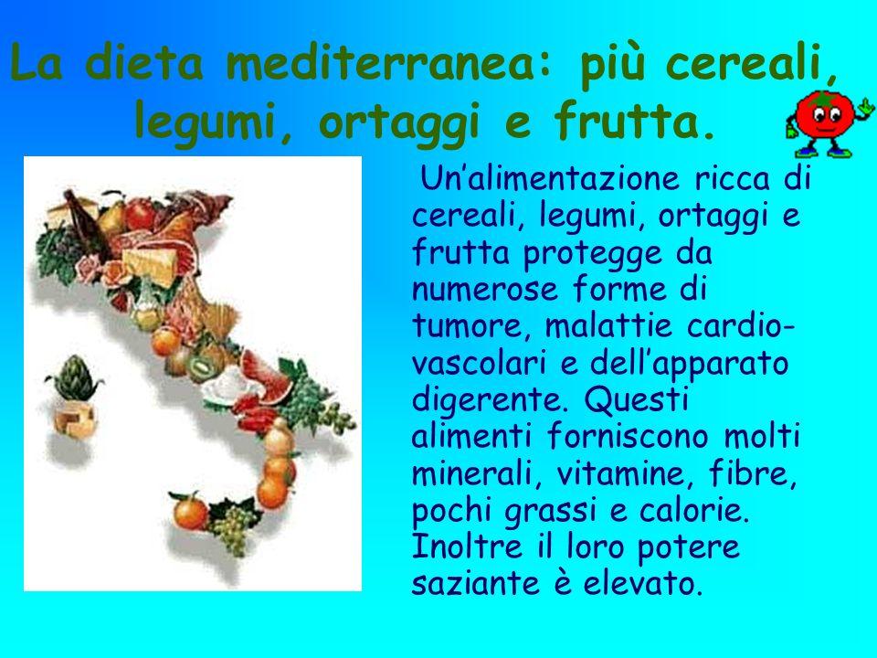 La dieta mediterranea: più cereali, legumi, ortaggi e frutta. Unalimentazione ricca di cereali, legumi, ortaggi e frutta protegge da numerose forme di