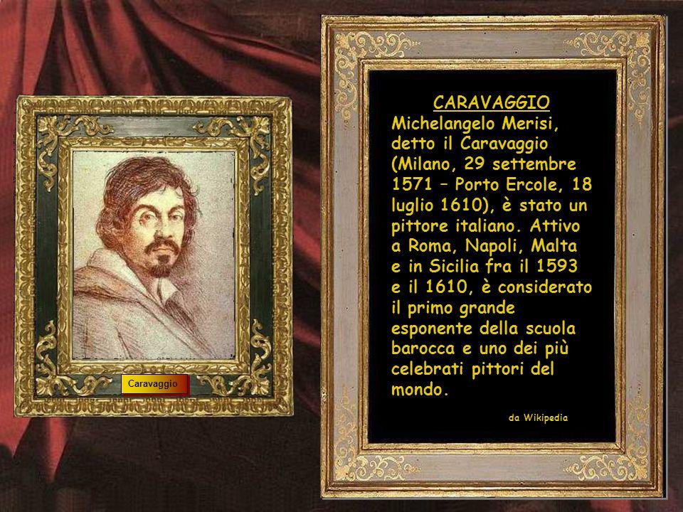 CARAVAGGIO Michelangelo Merisi, detto il Caravaggio (Milano, 29 settembre 1571 – Porto Ercole, 18 luglio 1610), è stato un pittore italiano.