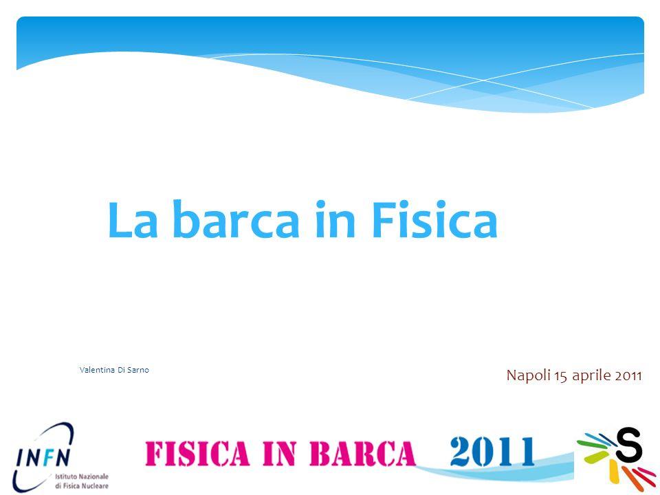Valentina Di Sarno 1 La barca in Fisica Napoli 15 aprile 2011