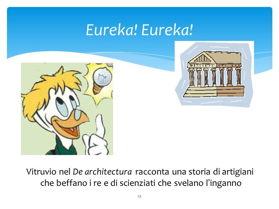 23 Eureka! Vitruvio nel De architectura racconta una storia di artigiani che beffano i re e di scienziati che svelano linganno