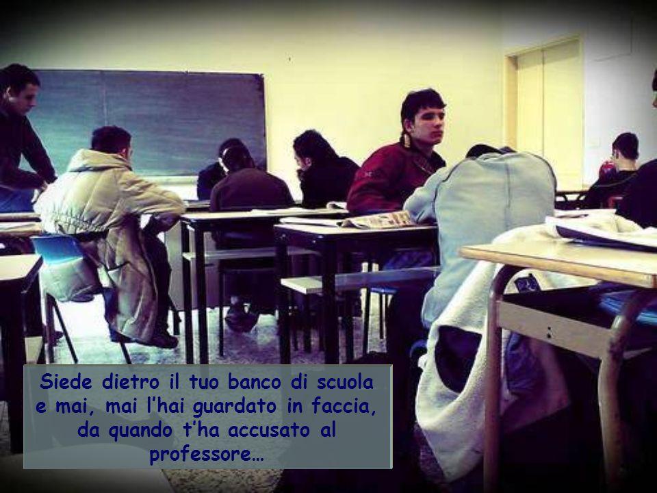 Siede dietro il tuo banco di scuola e mai, mai lhai guardato in faccia, da quando tha accusato al professore…
