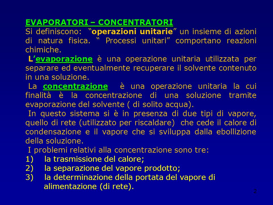 2 EVAPORATORI – CONCENTRATORI Si definiscono: operazioni unitarie un insieme di azioni di natura fisica. Processi unitari comportano reazioni chimiche