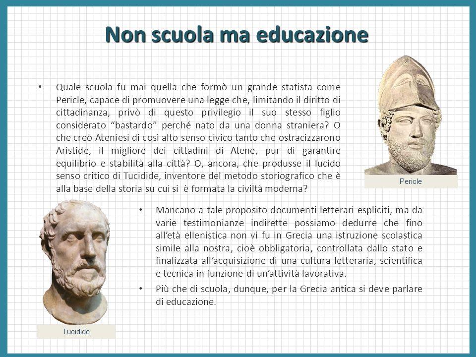Non scuola ma educazione Quale scuola fu mai quella che formò un grande statista come Pericle, capace di promuovere una legge che, limitando il diritt