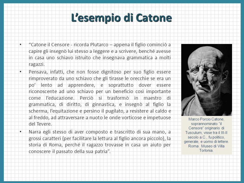 Lesempio di Catone Catone il Censore - ricorda Plutarco – appena il figlio cominciò a capire gli insegnò lui stesso a leggere e a scrivere, benché ave