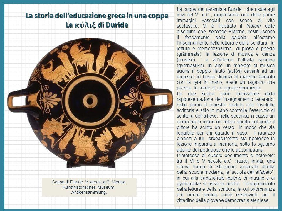 La storia delleducazione greca in una coppa La κύλιξ di Duride La coppa del ceramista Duride, che risale agli inizi del V a.C., rappresenta una delle