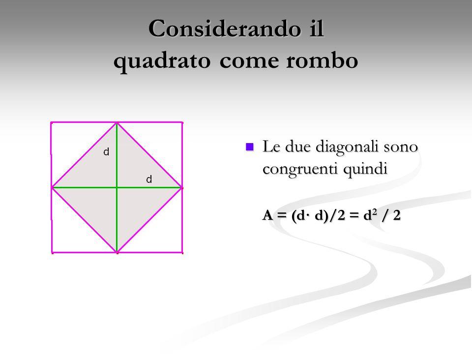Considerando il quadrato come rombo Le due diagonali sono congruenti quindi A = (d· d)/2 = d 2 / 2