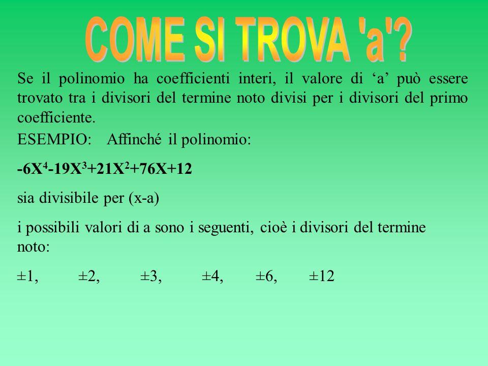 ESEMPIO: Affinché il polinomio: -6X 4 -19X 3 +21X 2 +76X+12 sia divisibile per (x-a) i possibili valori di a sono i seguenti, cioè i divisori del term