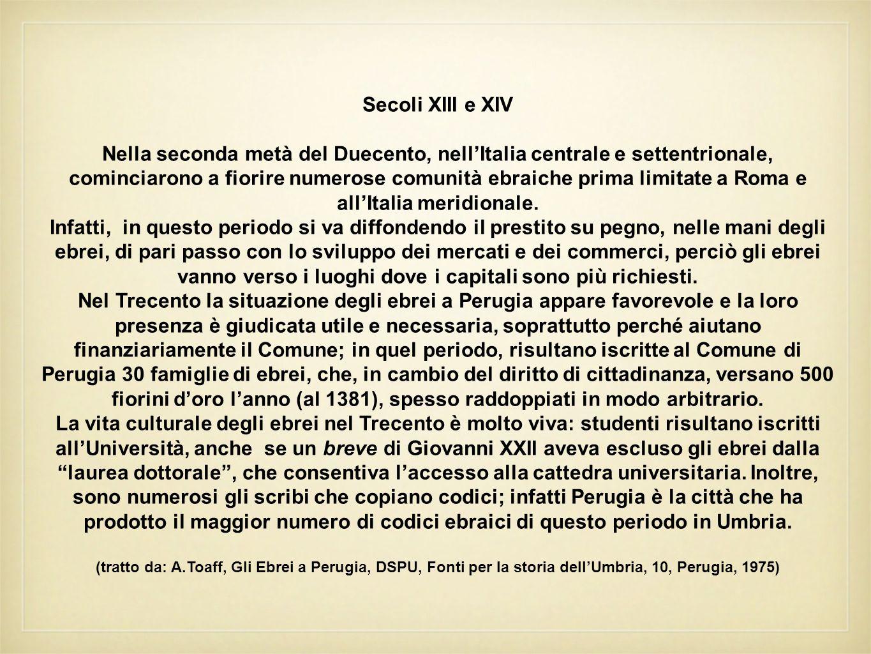 Si pensa che nel Trecento a Perugia vivessero circa 150 ebrei; essi vivevano attorno alle loro istituzioni principali: la sinagoga e il cimitero (posto vicino Porta San Pietro, al confine con i terreni del monastero di San Tommaso).