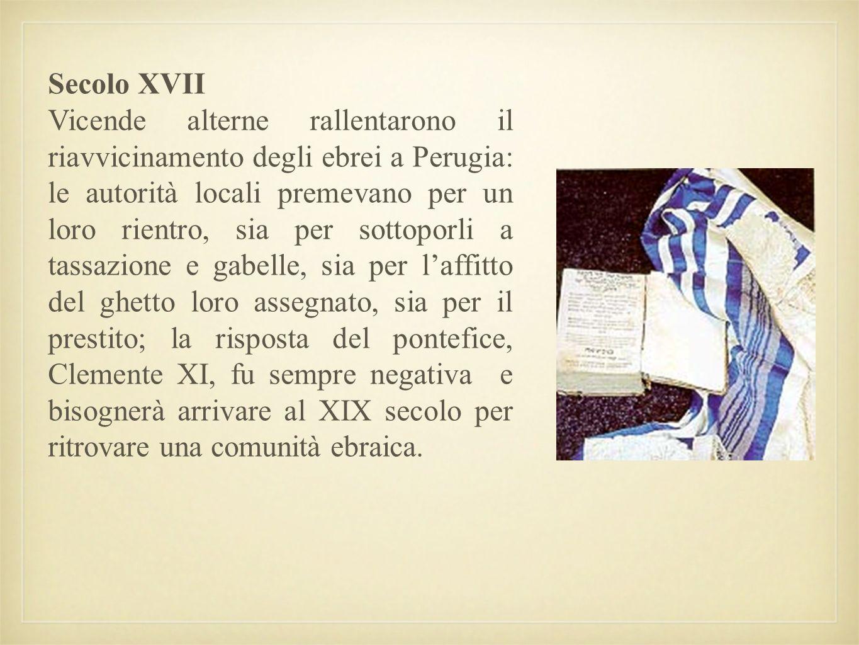 Secolo XVII Vicende alterne rallentarono il riavvicinamento degli ebrei a Perugia: le autorità locali premevano per un loro rientro, sia per sottoporl