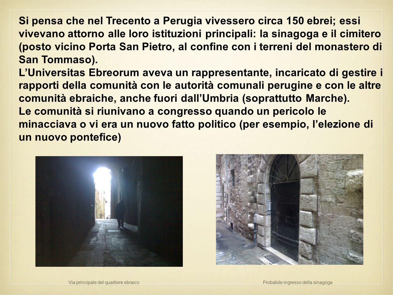 Si pensa che nel Trecento a Perugia vivessero circa 150 ebrei; essi vivevano attorno alle loro istituzioni principali: la sinagoga e il cimitero (post