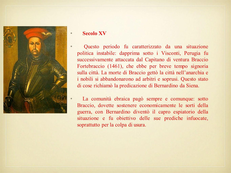 Secolo XV Questo periodo fu caratterizzato da una situazione politica instabile: dapprima sotto i Visconti, Perugia fu successivamente attaccata dal C