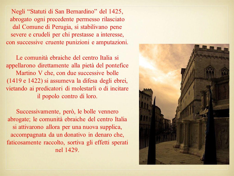 Negli Statuti di San Bernardino del 1425, abrogato ogni precedente permesso rilasciato dal Comune di Perugia, si stabilivano pene severe e crudeli per