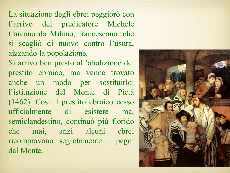 La situazione degli ebrei peggiorò con larrivo del predicatore Michele Carcano da Milano, francescano, che si scagliò di nuovo contro lusura, aizzando
