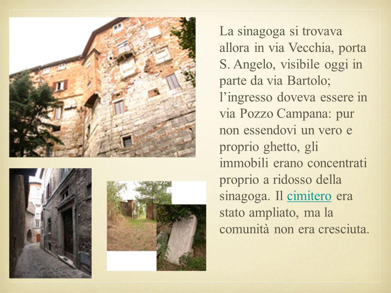 La sinagoga si trovava allora in via Vecchia, porta S. Angelo, visibile oggi in parte da via Bartolo; lingresso doveva essere in via Pozzo Campana: pu