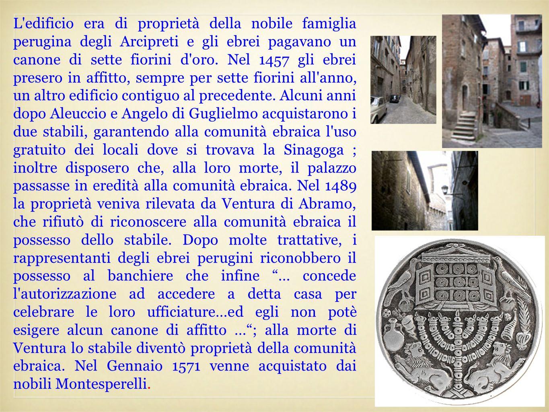 L'edificio era di proprietà della nobile famiglia perugina degli Arcipreti e gli ebrei pagavano un canone di sette fiorini d'oro. Nel 1457 gli ebrei p