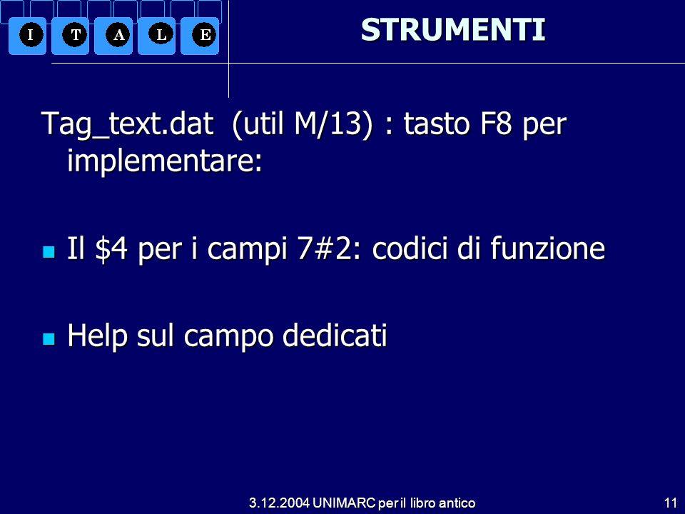 3.12.2004 UNIMARC per il libro antico11STRUMENTI Tag_text.dat (util M/13) : tasto F8 per implementare: Il $4 per i campi 7#2: codici di funzione Il $4 per i campi 7#2: codici di funzione Help sul campo dedicati Help sul campo dedicati