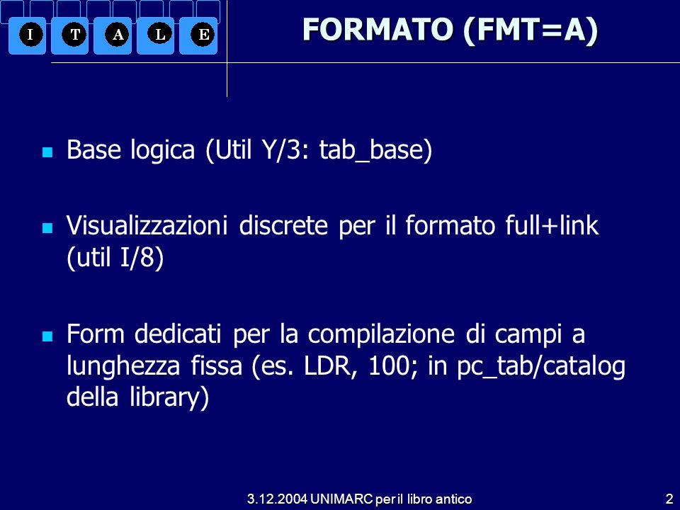 3.12.2004 UNIMARC per il libro antico2 FORMATO (FMT=A) Base logica (Util Y/3: tab_base) Visualizzazioni discrete per il formato full+link (util I/8) Form dedicati per la compilazione di campi a lunghezza fissa (es.