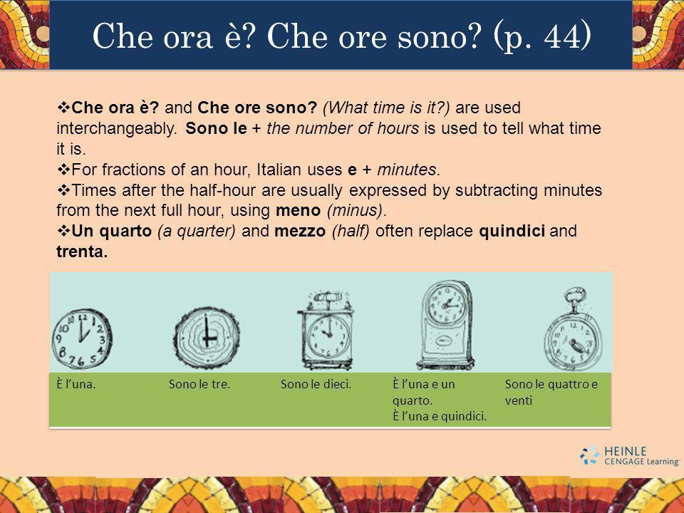 Che ora è? Che ore sono? (p. 44) Che ora è? and Che ore sono? (What time is it?) are used interchangeably. Sono le + the number of hours is used to te
