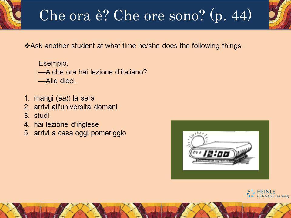 Che ora è? Che ore sono? (p. 44) Ask another student at what time he/she does the following things. Esempio: A che ora hai lezione ditaliano? Alle die