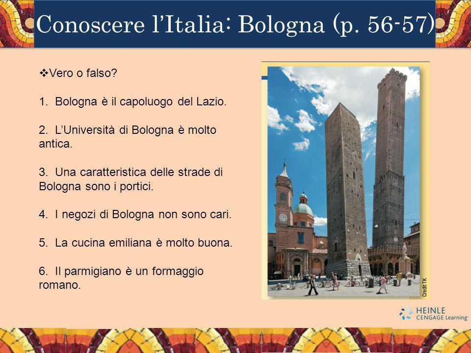 Conoscere lItalia: Bologna (p. 56-57) Vero o falso? 1. Bologna è il capoluogo del Lazio. 2. LUniversità di Bologna è molto antica. 3. Una caratteristi