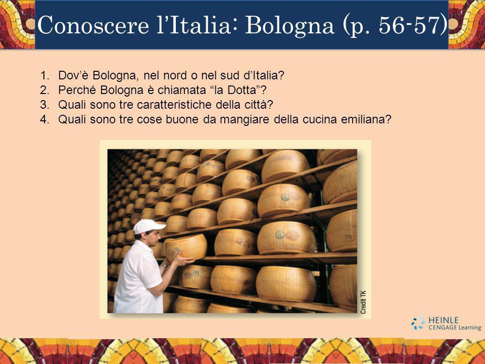 Conoscere lItalia: Bologna (p. 56-57) 1.Dovè Bologna, nel nord o nel sud dItalia? 2.Perché Bologna è chiamata la Dotta? 3.Quali sono tre caratteristic