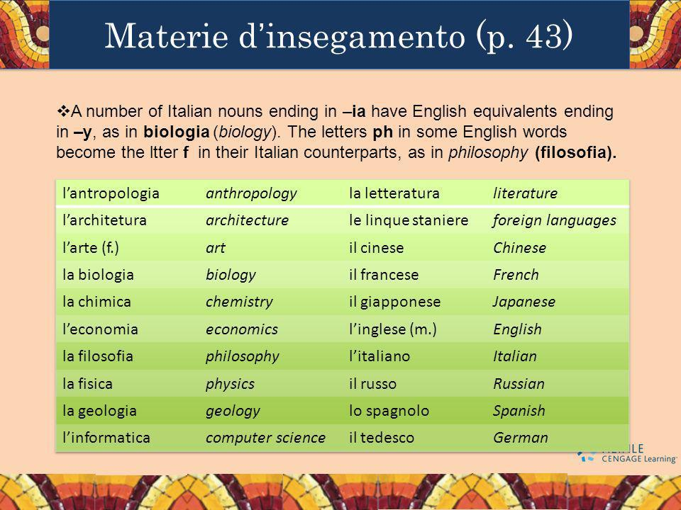 Materie dinsegamento (p. 43) A number of Italian nouns ending in –ia have English equivalents ending in –y, as in biologia (biology). The letters ph i