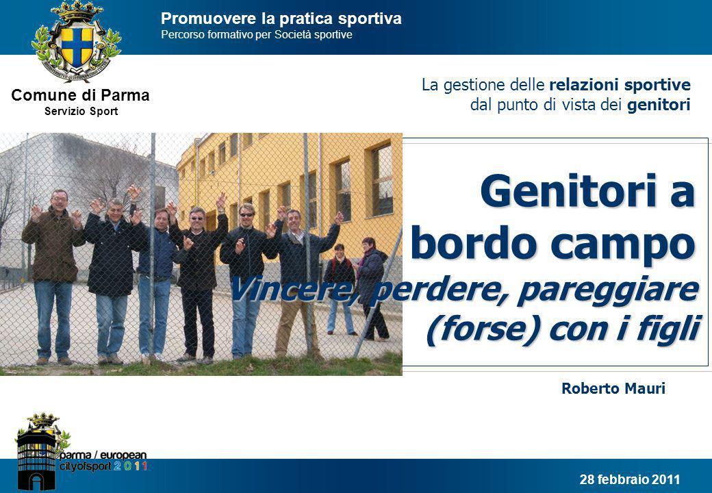 Comune di Parma Servizio Sport Genitori a bordo campo Il fenomeno sportivo oggi in Italia 11.420.000 praticano sport in modo continuativo (di cui 6.250.000 partecipano a gare) Lo sport, rappresenta il terzo pilastro educativo per le nuove generazioni, con la famiglia e la scuola Fonte: elaborazioni Censis Servizi, 2008 4.000.000 tesserati FSN-DSA 33.290.000 praticano sport o svolgono unattività fisica 5.420.000 praticanti rilevati per attività svolte sotto legida di FSN-DSA- EPS 2.000.000 praticano sport con continuità in modo autonomo 5.750.000 praticano sport saltuariamente 16.120.000 svolgono solo attività fisica Il 65% dei ragazzi tra gli 11 ed i 14 anni pratica in modo organizzato una disciplina sportiva 2