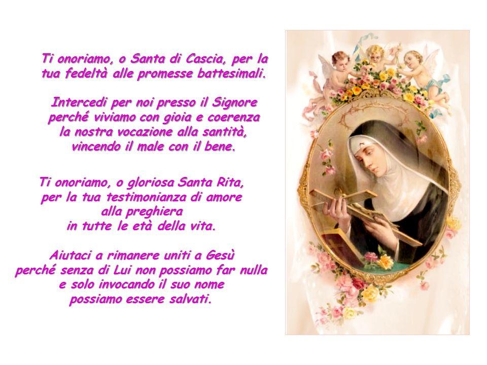 Ti onoriamo, o Santa di Cascia, per la tua fedeltà alle promesse battesimali.
