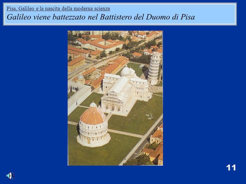 11 Pisa, Galileo e la nascita della moderna scienza Galileo viene battezzato nel Battistero del Duomo di Pisa