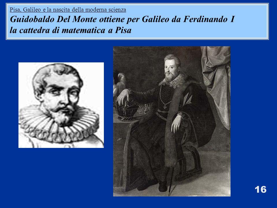 16 Pisa, Galileo e la nascita della moderna scienza Guidobaldo Del Monte ottiene per Galileo da Ferdinando I la cattedra di matematica a Pisa