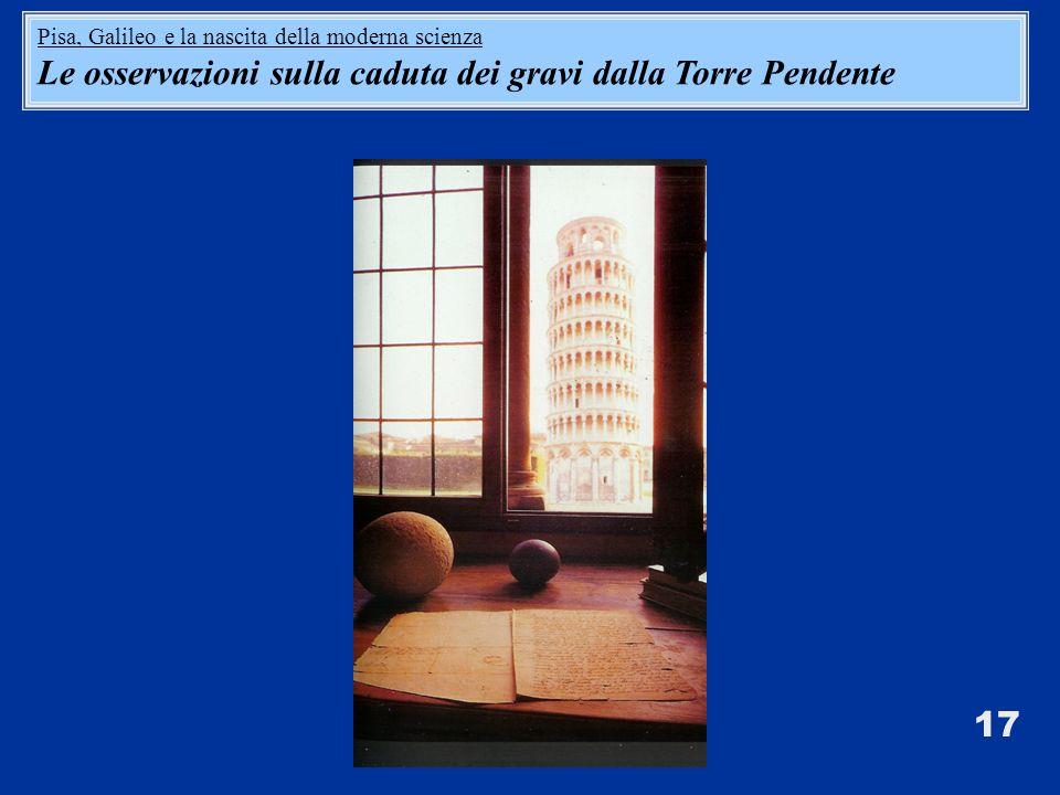 17 Pisa, Galileo e la nascita della moderna scienza Le osservazioni sulla caduta dei gravi dalla Torre Pendente