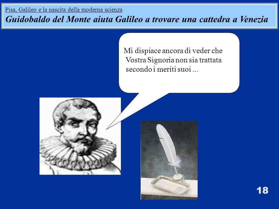 Mi dispiace ancora di veder che Vostra Signoria non sia trattata secondo i meriti suoi... 18 Pisa, Galileo e la nascita della moderna scienza Guidobal