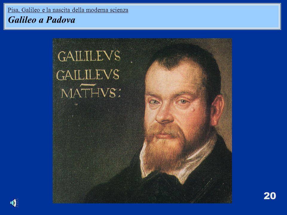 20 Pisa, Galileo e la nascita della moderna scienza Galileo a Padova