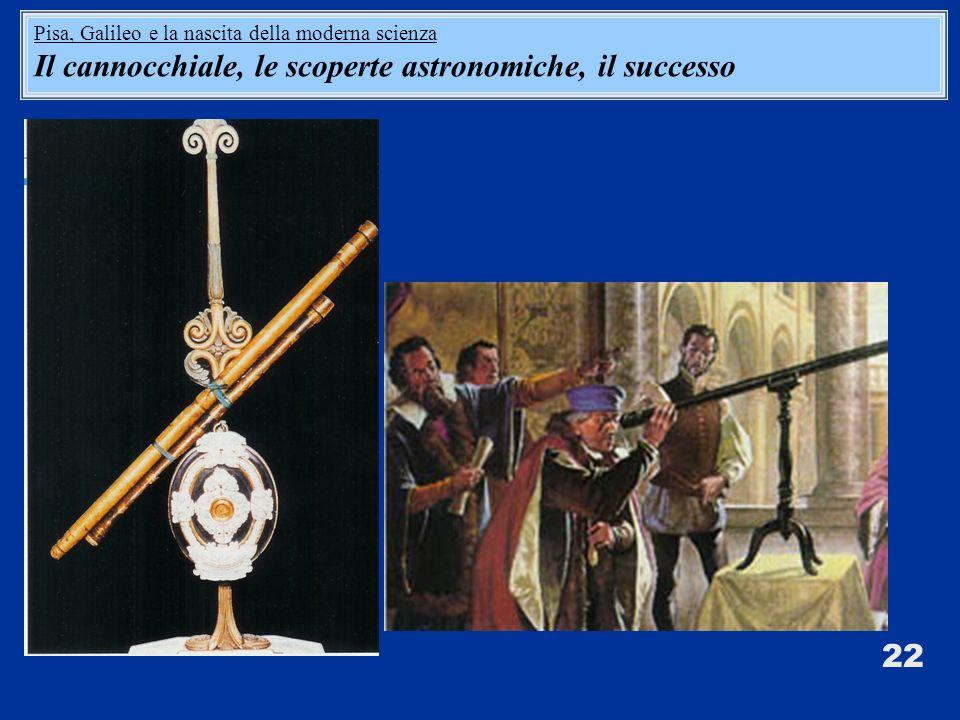 22 Pisa, Galileo e la nascita della moderna scienza Il cannocchiale, le scoperte astronomiche, il successo