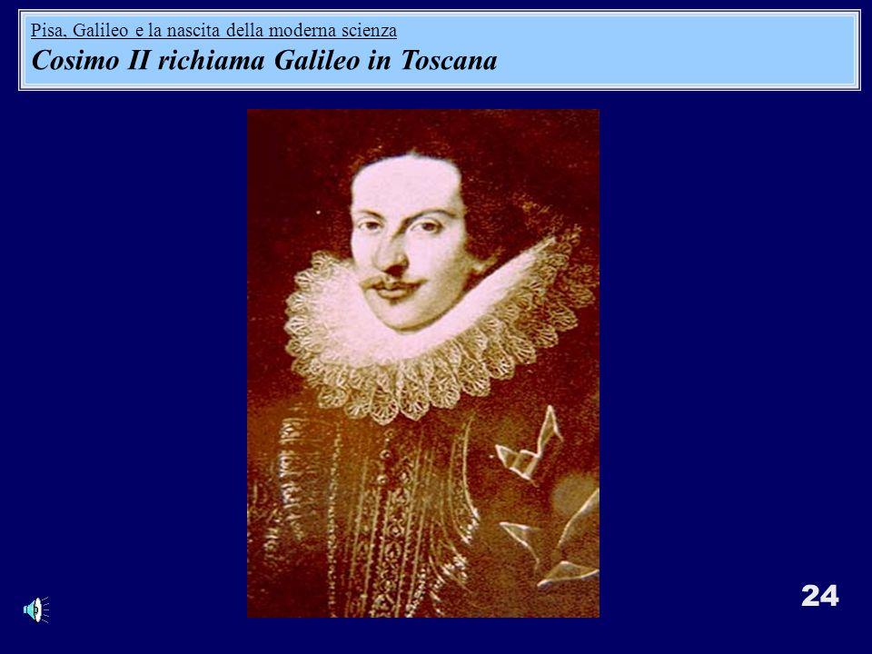 24 Pisa, Galileo e la nascita della moderna scienza Cosimo II richiama Galileo in Toscana