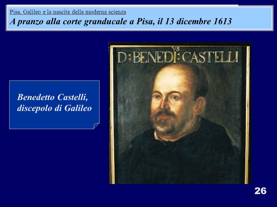 26 Benedetto Castelli, discepolo di Galileo A pranzo alla corte granducale a Pisa, il 13 dicembre 1613: Pisa, Galileo e la nascita della moderna scien